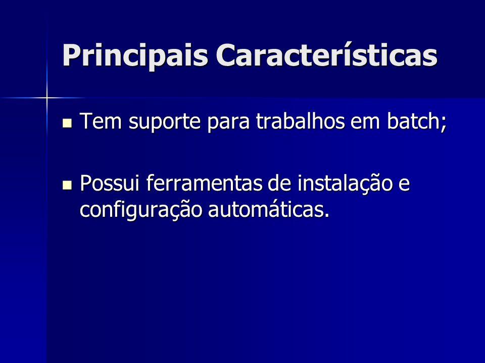 Principais Características Tem suporte para trabalhos em batch; Tem suporte para trabalhos em batch; Possui ferramentas de instalação e configuração a