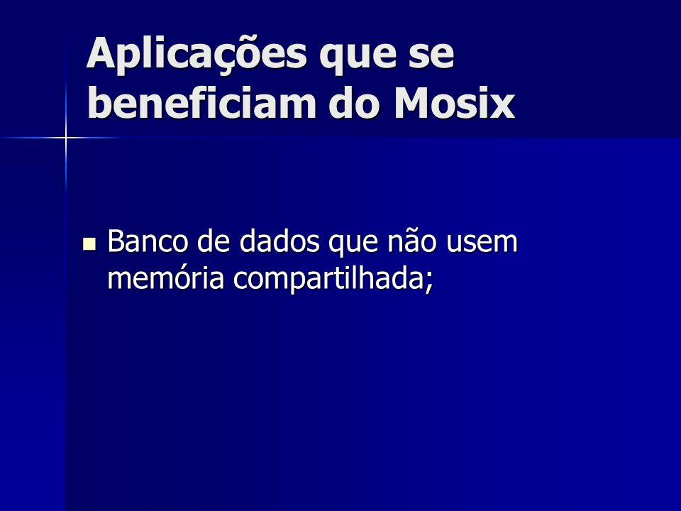 Aplicações que se beneficiam do Mosix Banco de dados que não usem memória compartilhada; Banco de dados que não usem memória compartilhada;