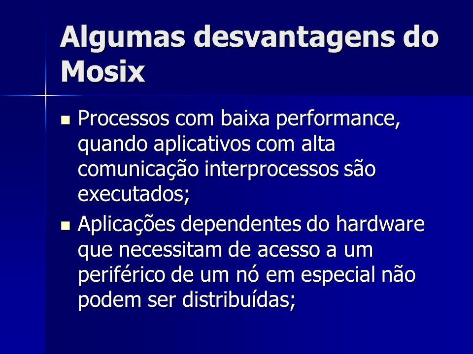 Algumas desvantagens do Mosix Processos com baixa performance, quando aplicativos com alta comunicação interprocessos são executados; Processos com ba