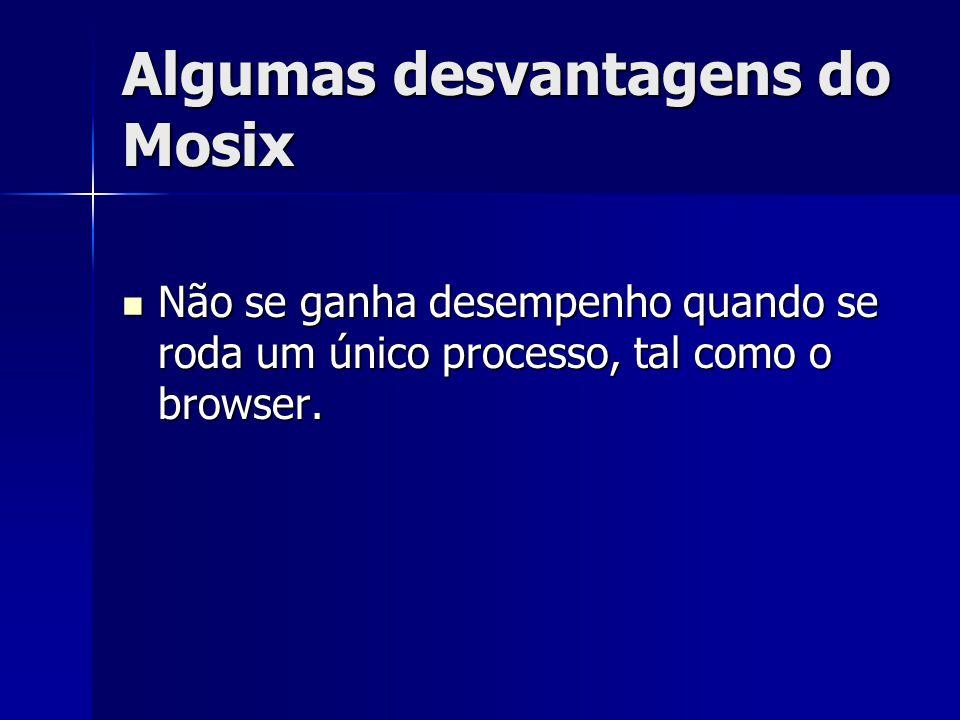 Algumas desvantagens do Mosix Não se ganha desempenho quando se roda um único processo, tal como o browser. Não se ganha desempenho quando se roda um
