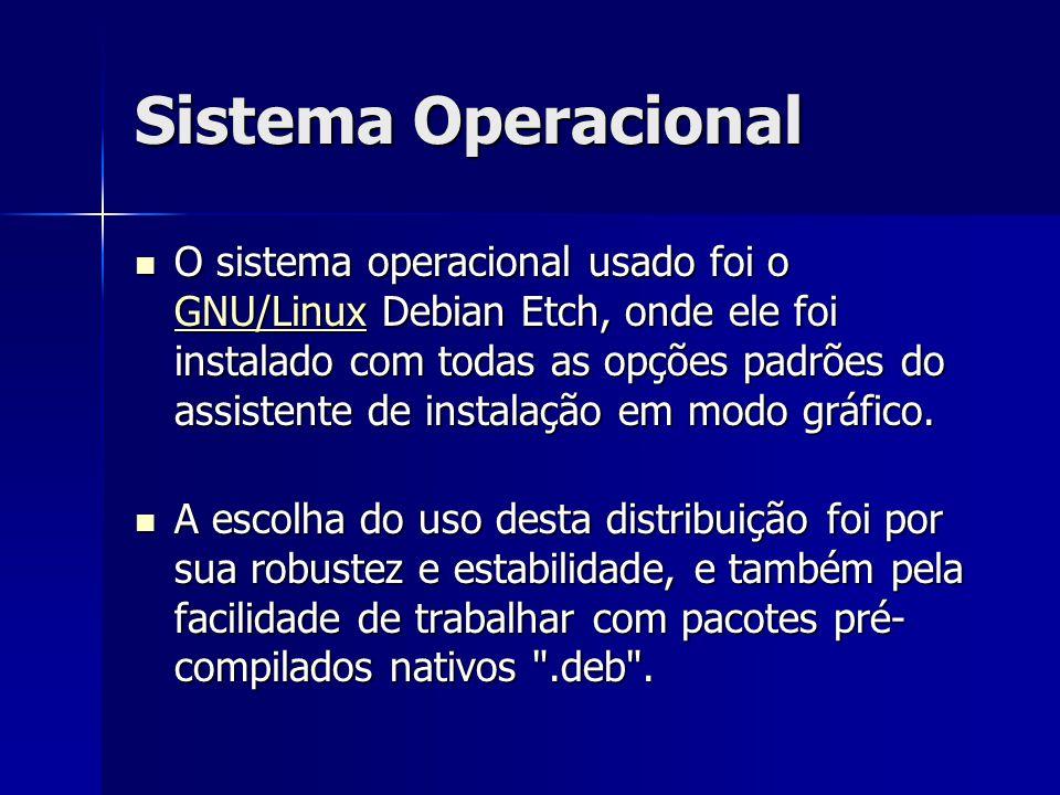 Sistema Operacional O sistema operacional usado foi o GNU/Linux Debian Etch, onde ele foi instalado com todas as opções padrões do assistente de insta