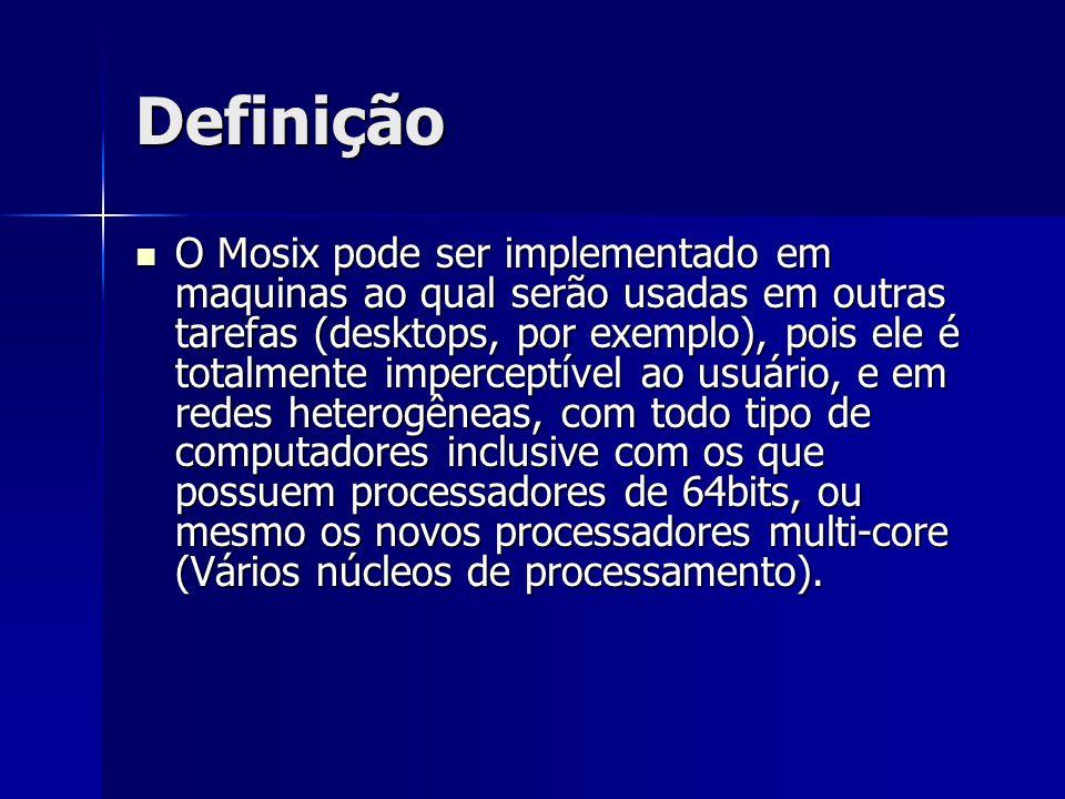 Definição O Mosix pode ser implementado em maquinas ao qual serão usadas em outras tarefas (desktops, por exemplo), pois ele é totalmente imperceptíve