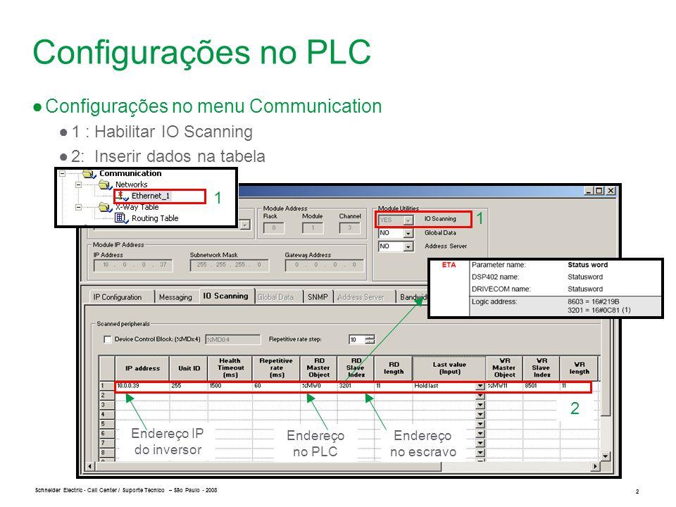 Schneider Electric 3 - Call Center / Suporte Técnico – São Paulo - 2008 Configurações no PLC ● Visualização da tabela animada ●1 : Leitura no word ●2: Escrita do comando de partida ●3: Escrita da frequência do motor em RPM 1 2 3 Bit 1 Bit 0 ●O primeiro endereço está reservado pelo offset entre o mapa de registros do PLC e o mapa de registro do inversor