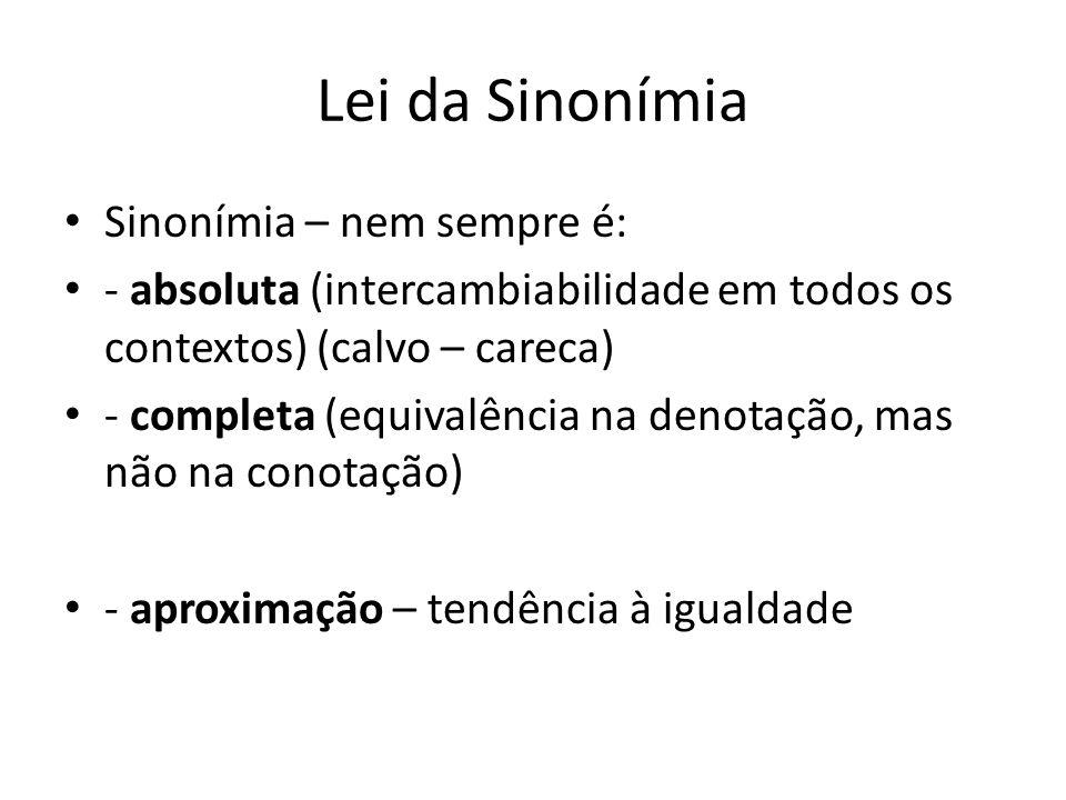Lei da Sinonímia Sinonímia – nem sempre é: - absoluta (intercambiabilidade em todos os contextos) (calvo – careca) - completa (equivalência na denotação, mas não na conotação) - aproximação – tendência à igualdade