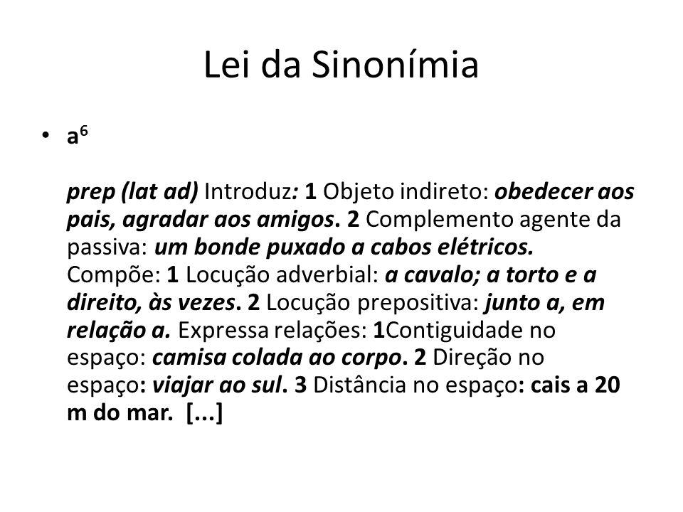 Lei da Sinonímia a 6 prep (lat ad) Introduz: 1 Objeto indireto: obedecer aos pais, agradar aos amigos. 2 Complemento agente da passiva: um bonde puxad
