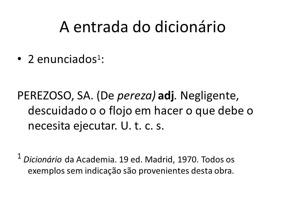 A entrada do dicionário 2 enunciados 1 : PEREZOSO, SA. (De pereza) adj. Negligente, descuidado o o flojo em hacer o que debe o necesita ejecutar. U. t