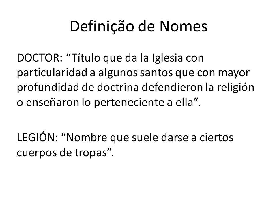 """Definição de Nomes DOCTOR: """"Título que da la Iglesia con particularidad a algunos santos que con mayor profundidad de doctrina defendieron la religión"""