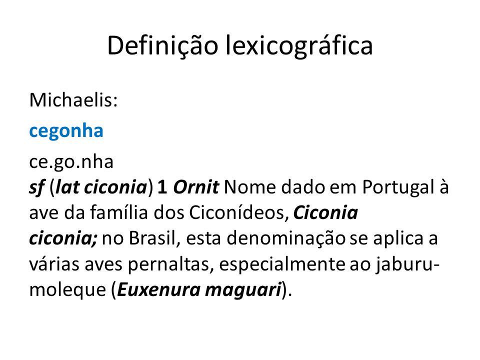 Definição lexicográfica Michaelis: cegonha ce.go.nha sf (lat ciconia) 1 Ornit Nome dado em Portugal à ave da família dos Ciconídeos, Ciconia ciconia; no Brasil, esta denominação se aplica a várias aves pernaltas, especialmente ao jaburu- moleque (Euxenura maguari).