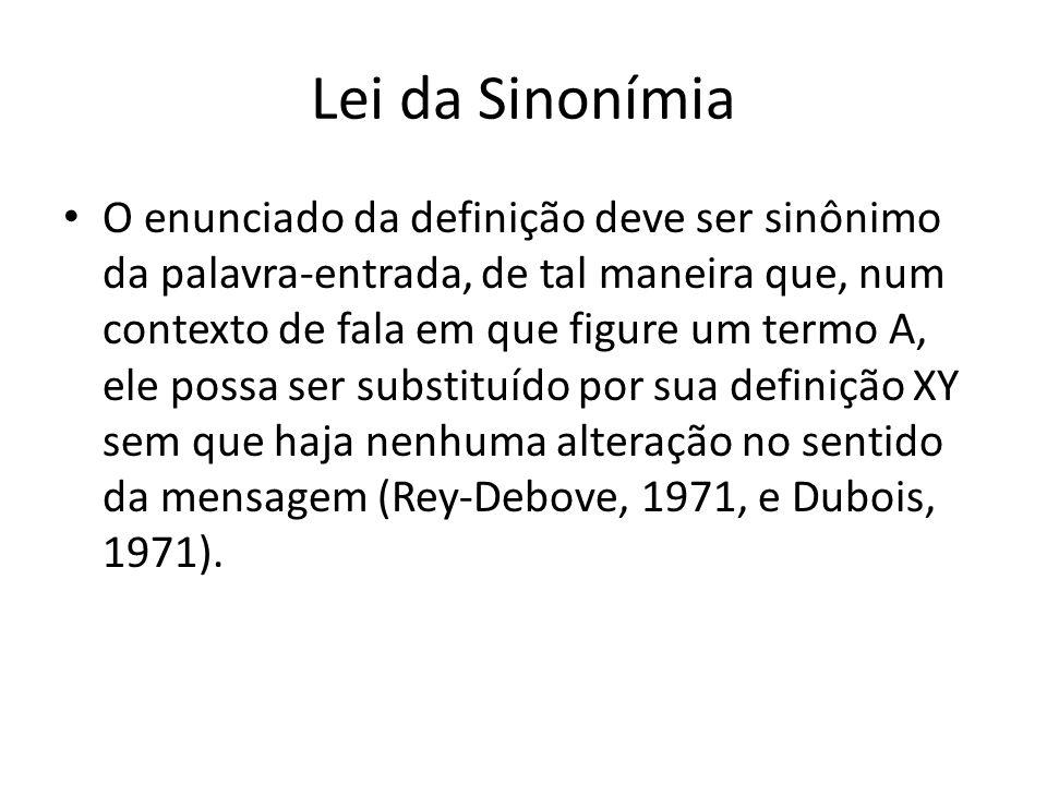 Lei da Sinonímia O enunciado da definição deve ser sinônimo da palavra-entrada, de tal maneira que, num contexto de fala em que figure um termo A, ele possa ser substituído por sua definição XY sem que haja nenhuma alteração no sentido da mensagem (Rey-Debove, 1971, e Dubois, 1971).