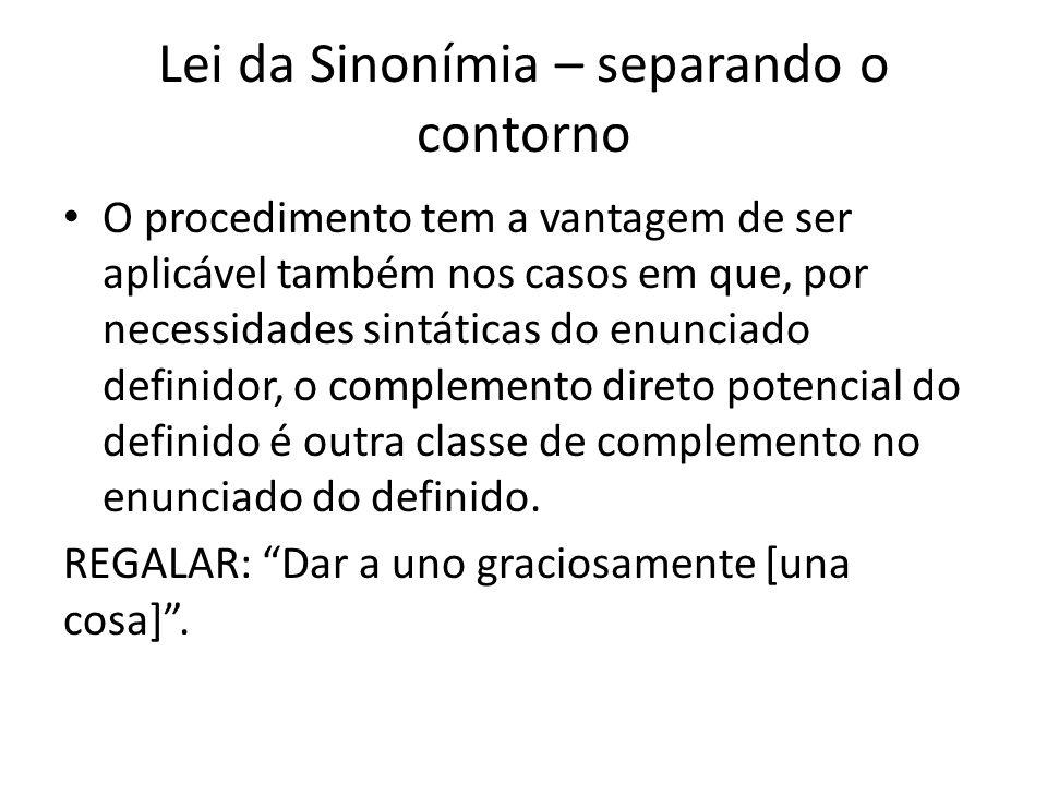 Lei da Sinonímia – separando o contorno O procedimento tem a vantagem de ser aplicável também nos casos em que, por necessidades sintáticas do enunciado definidor, o complemento direto potencial do definido é outra classe de complemento no enunciado do definido.