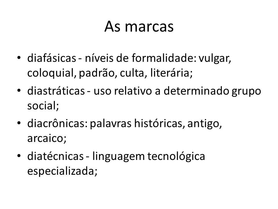 As marcas diafásicas - níveis de formalidade: vulgar, coloquial, padrão, culta, literária; diastráticas - uso relativo a determinado grupo social; dia
