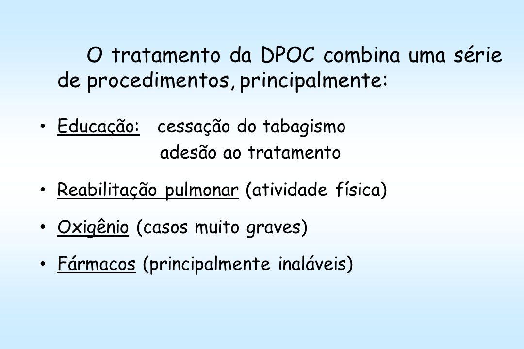 O tratamento da DPOC combina uma série de procedimentos, principalmente: Educação: cessação do tabagismo adesão ao tratamento Reabilitação pulmonar (atividade física) Oxigênio (casos muito graves) Fármacos (principalmente inaláveis)