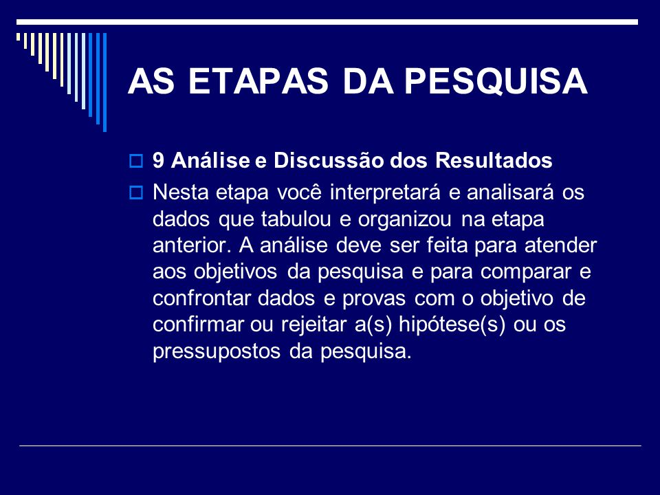AS ETAPAS DA PESQUISA  9 Análise e Discussão dos Resultados  Nesta etapa você interpretará e analisará os dados que tabulou e organizou na etapa anterior.