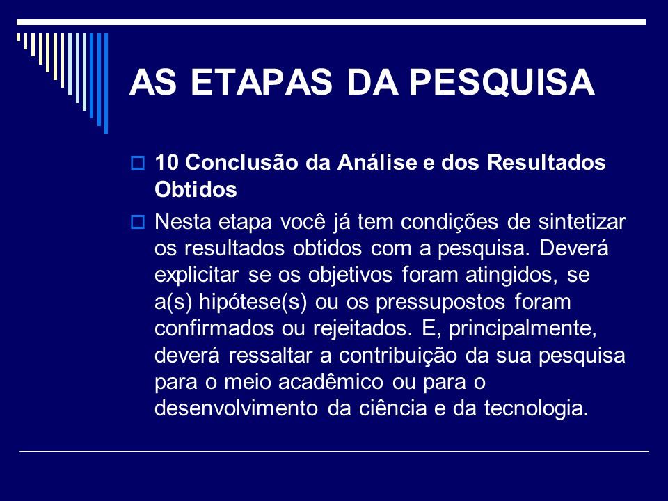 AS ETAPAS DA PESQUISA  10 Conclusão da Análise e dos Resultados Obtidos  Nesta etapa você já tem condições de sintetizar os resultados obtidos com a pesquisa.
