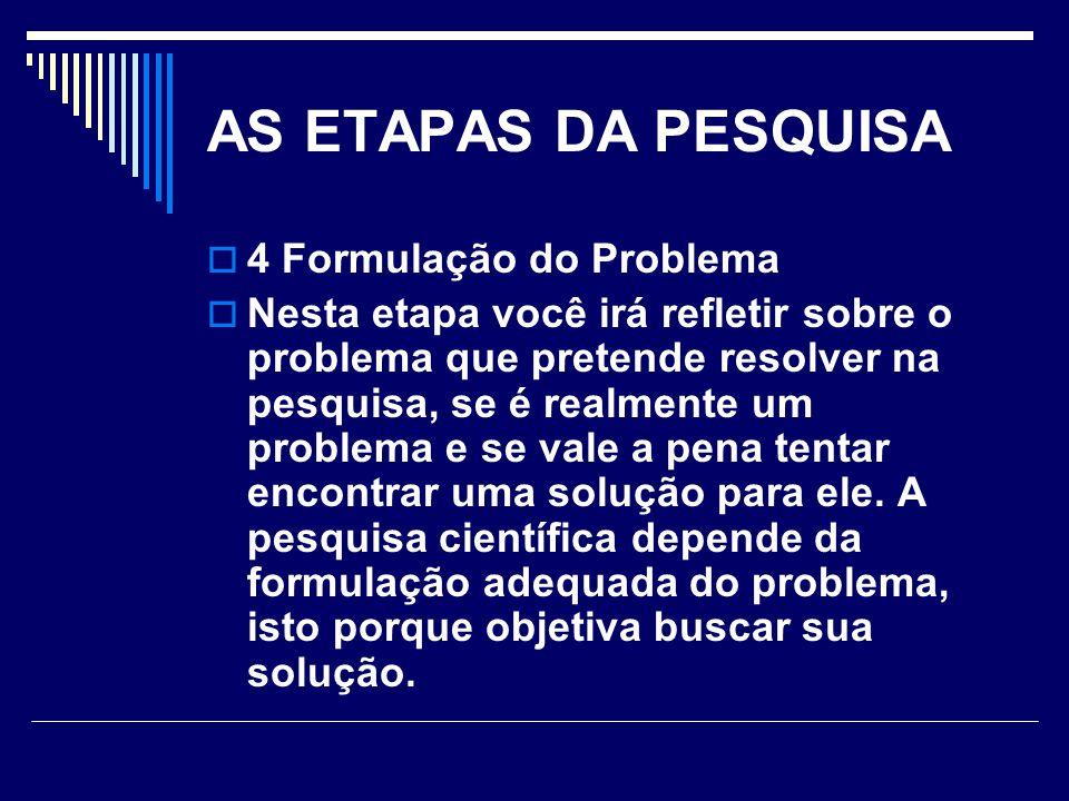 AS ETAPAS DA PESQUISA  4 Formulação do Problema  Nesta etapa você irá refletir sobre o problema que pretende resolver na pesquisa, se é realmente um problema e se vale a pena tentar encontrar uma solução para ele.