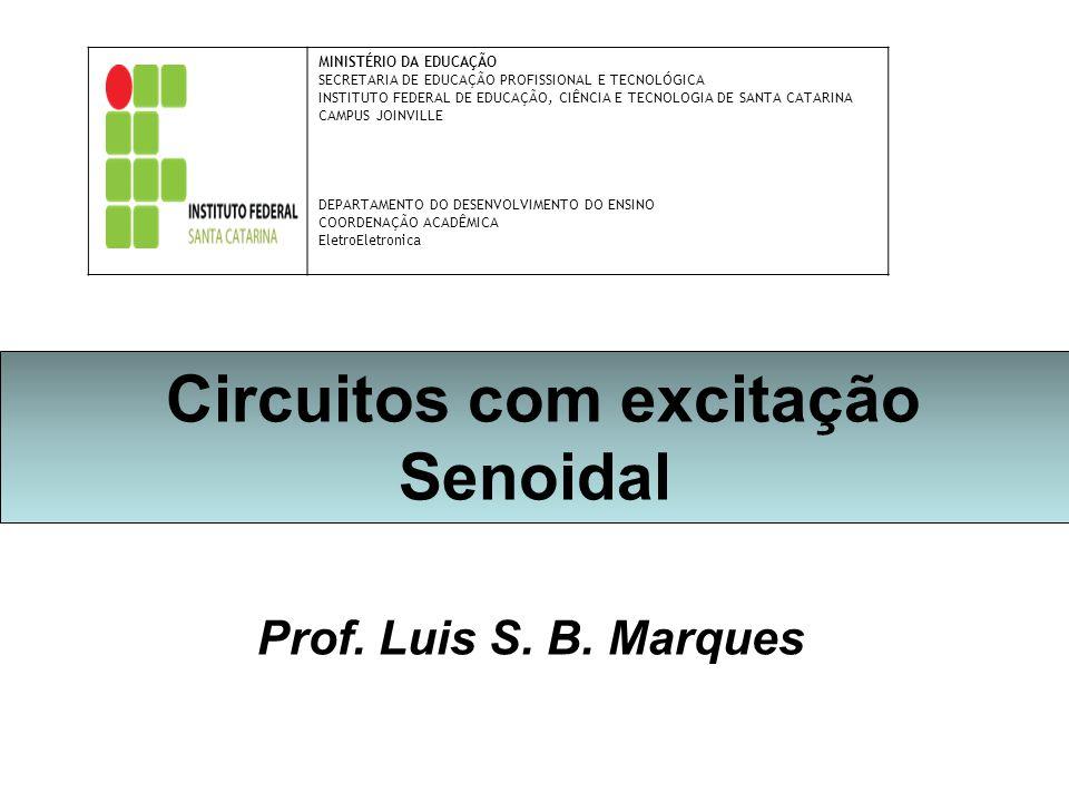 Circuitos com excitação Senoidal Prof. Luis S. B. Marques MINISTÉRIO DA EDUCAÇÃO SECRETARIA DE EDUCAÇÃO PROFISSIONAL E TECNOLÓGICA INSTITUTO FEDERAL D