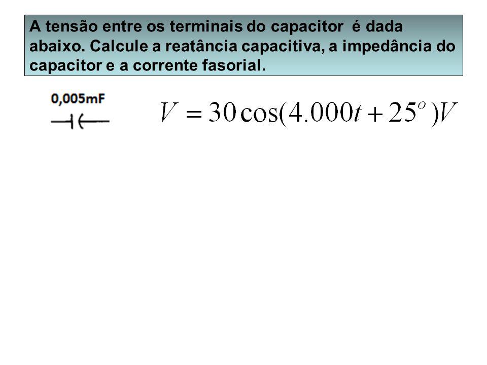 A tensão entre os terminais do capacitor é dada abaixo. Calcule a reatância capacitiva, a impedância do capacitor e a corrente fasorial.