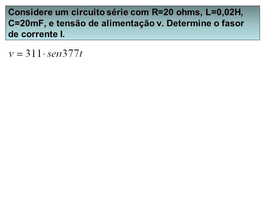 Considere um circuito série com R=20 ohms, L=0,02H, C=20mF, e tensão de alimentação v. Determine o fasor de corrente I.