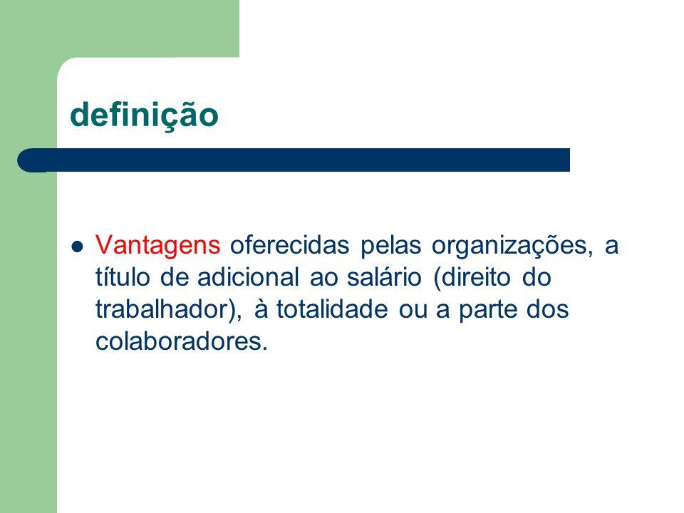definição Vantagens oferecidas pelas organizações, a título de adicional ao salário (direito do trabalhador), à totalidade ou a parte dos colaboradore