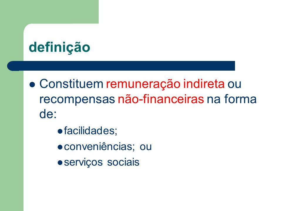 definição Constituem remuneração indireta ou recompensas não-financeiras na forma de: facilidades; conveniências; ou serviços sociais