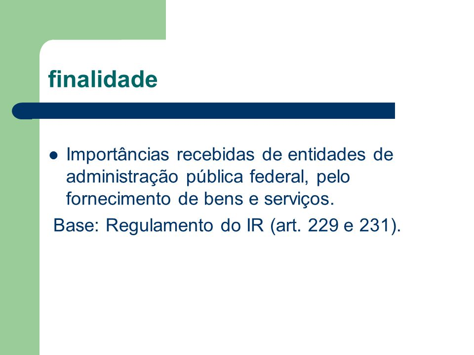 finalidade Importâncias recebidas de entidades de administração pública federal, pelo fornecimento de bens e serviços. Base: Regulamento do IR (art. 2