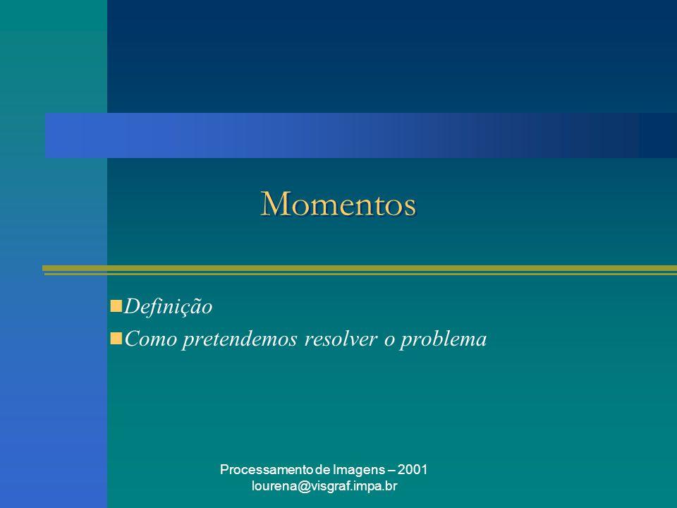 Processamento de Imagens – 2001 lourena@visgraf.impa.br Momentos Definição Como pretendemos resolver o problema