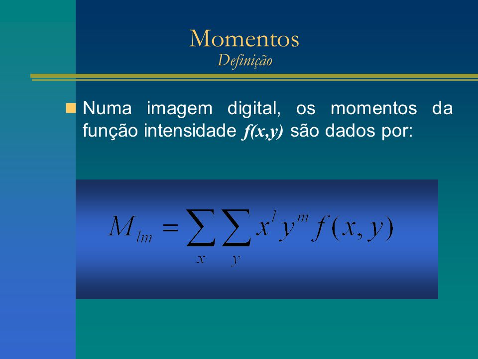 Momentos Definição Numa imagem digital, os momentos da função intensidade f(x,y) são dados por: