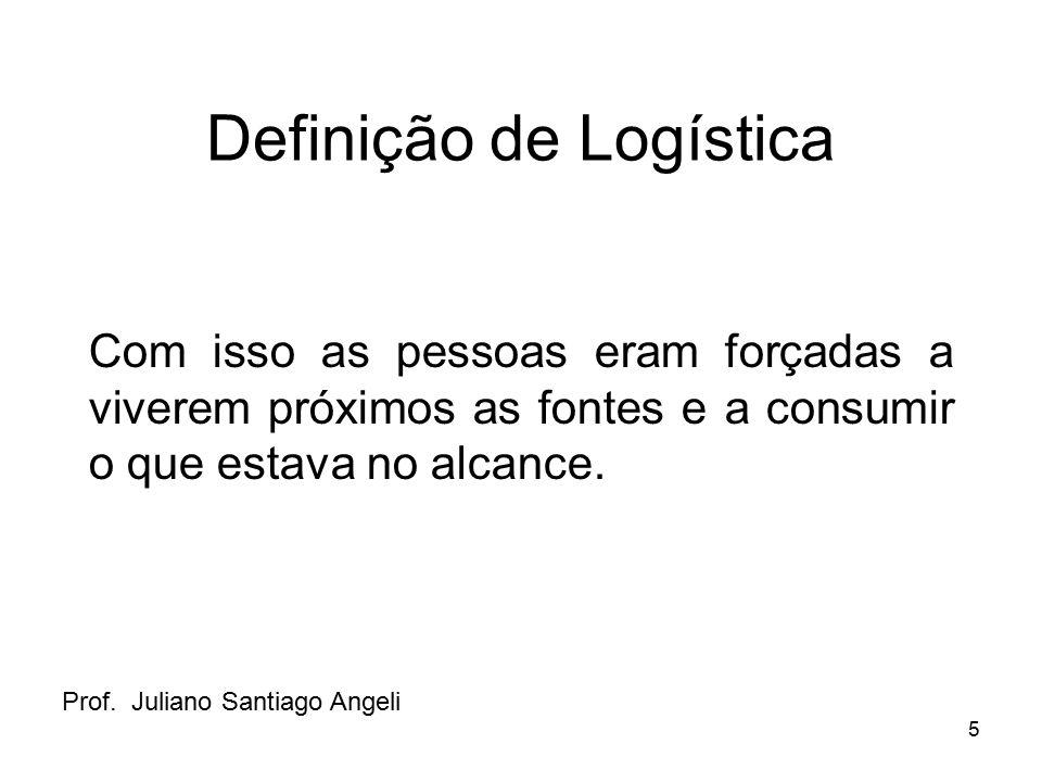 5 Definição de Logística Com isso as pessoas eram forçadas a viverem próximos as fontes e a consumir o que estava no alcance. Prof. Juliano Santiago A