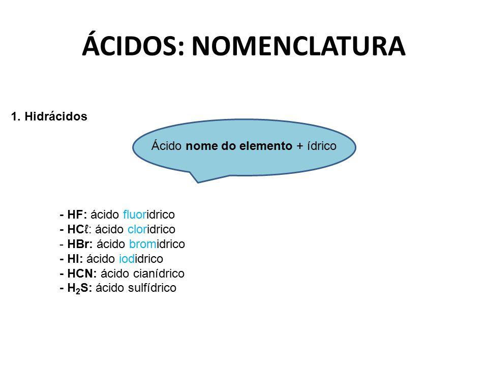 ÁCIDOS: NOMENCLATURA 1. Hidrácidos Ácido nome do elemento + ídrico - HF: ácido fluoridrico - HCℓ: ácido cloridrico - HBr: ácido bromidrico - HI: ácido
