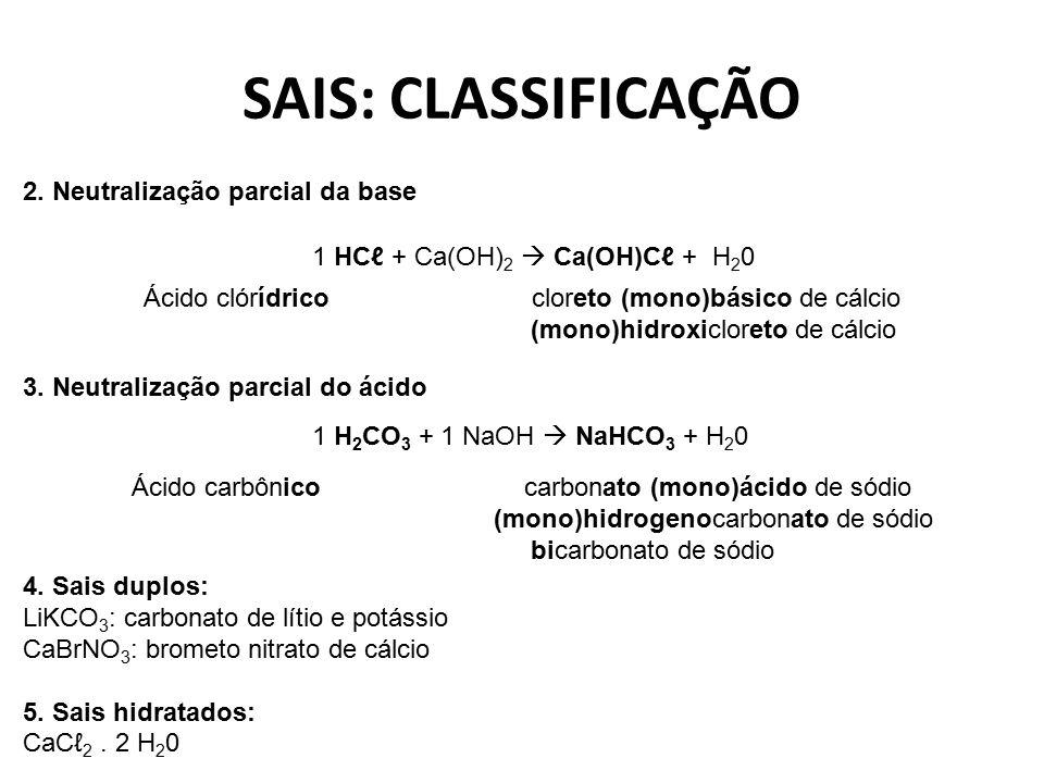 SAIS: CLASSIFICAÇÃO 2. Neutralização parcial da base 1 HCℓ + Ca(OH) 2  Ca(OH)Cℓ + H 2 0 Ácido clórídrico cloreto (mono)básico de cálcio (mono)hidroxi