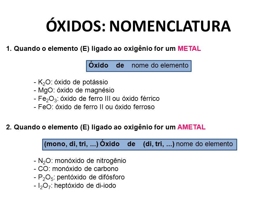ÓXIDOS: NOMENCLATURA 1. Quando o elemento (E) ligado ao oxigênio for um METAL Óxido de nome do elemento - K 2 O: óxido de potássio - MgO: óxido de mag