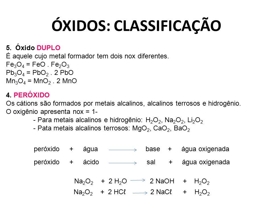 ÓXIDOS: CLASSIFICAÇÃO 5. Óxido DUPLO É aquele cujo metal formador tem dois nox diferentes. Fe 3 O 4 = FeO. Fe 2 O 3 Pb 3 O 4 = PbO 2. 2 PbO Mn 3 O 4 =