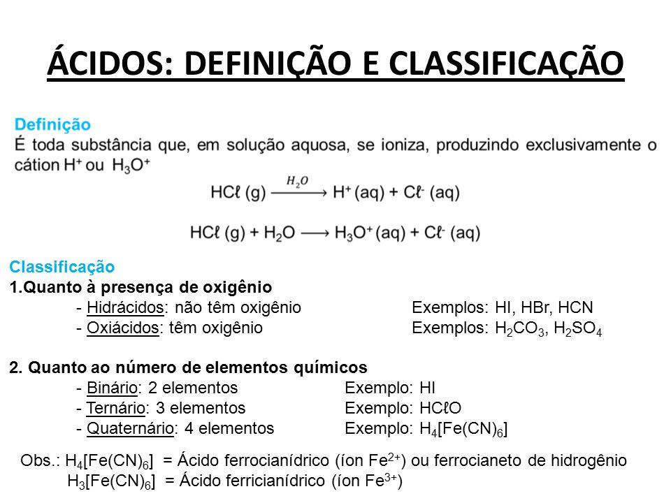 ÁCIDOS: DEFINIÇÃO E CLASSIFICAÇÃO Classificação 1.Quanto à presença de oxigênio - Hidrácidos: não têm oxigênioExemplos: HI, HBr, HCN - Oxiácidos: têm