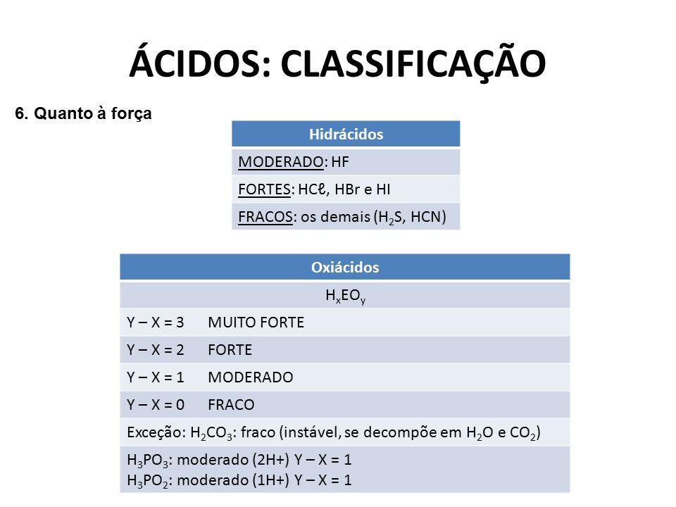 ÁCIDOS: CLASSIFICAÇÃO 6. Quanto à força Hidrácidos MODERADO: HF FORTES: HCℓ, HBr e HI FRACOS: os demais (H 2 S, HCN) Oxiácidos H x EO y Y – X = 3 MUIT