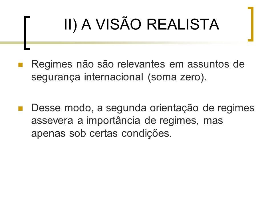 II) A VISÃO REALISTA Regimes não são relevantes em assuntos de segurança internacional (soma zero).