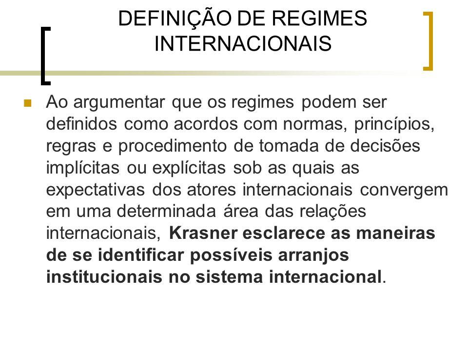 DEFINIÇÃO DE REGIMES INTERNACIONAIS Ao argumentar que os regimes podem ser definidos como acordos com normas, princípios, regras e procedimento de tomada de decisões implícitas ou explícitas sob as quais as expectativas dos atores internacionais convergem em uma determinada área das relações internacionais, Krasner esclarece as maneiras de se identificar possíveis arranjos institucionais no sistema internacional.