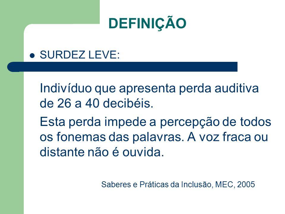 DEFINIÇÃO SURDEZ LEVE: Indivíduo que apresenta perda auditiva de 26 a 40 decibéis. Esta perda impede a percepção de todos os fonemas das palavras. A v