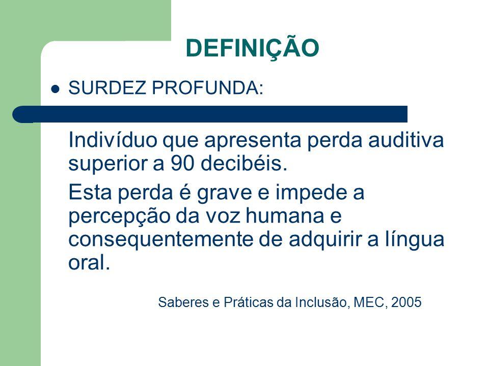 DEFINIÇÃO SURDEZ PROFUNDA: Indivíduo que apresenta perda auditiva superior a 90 decibéis. Esta perda é grave e impede a percepção da voz humana e cons