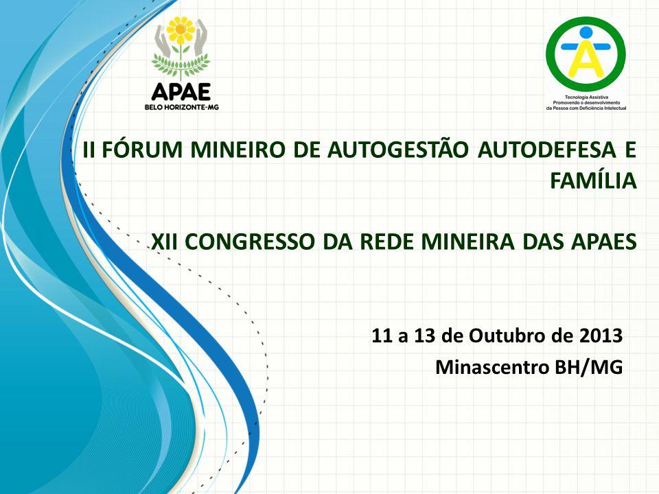 II FÓRUM MINEIRO DE AUTOGESTÃO AUTODEFESA E FAMÍLIA XII CONGRESSO DA REDE MINEIRA DAS APAES 11 a 13 de Outubro de 2013 Minascentro BH/MG
