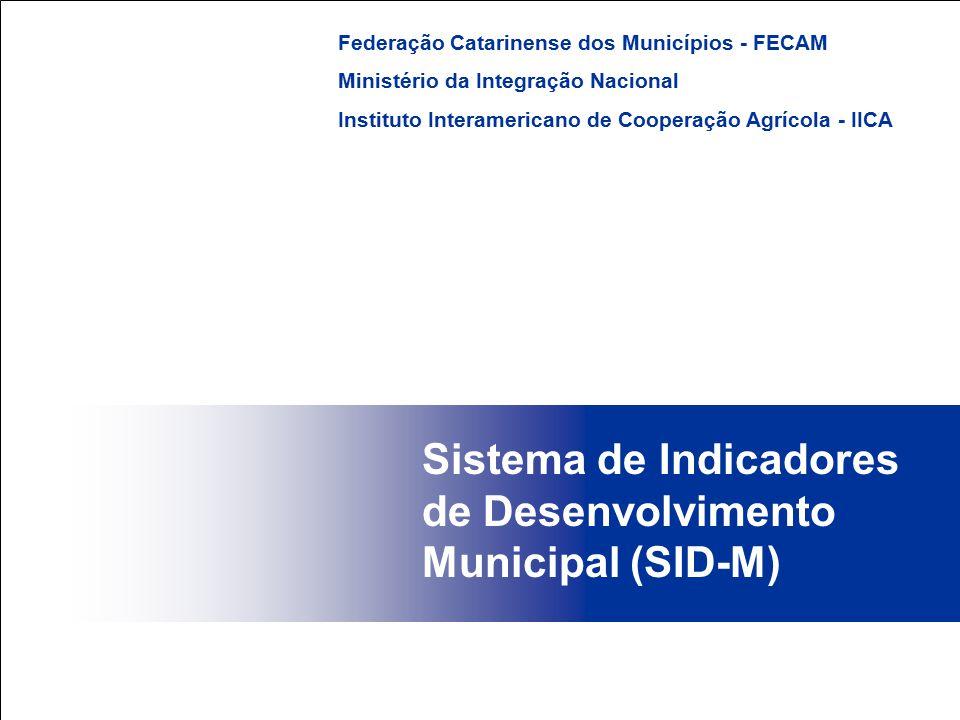 Sistema de Indicadores de Desenvolvimento Municipal (SID-M) Federação Catarinense dos Municípios - FECAM Ministério da Integração Nacional Instituto I