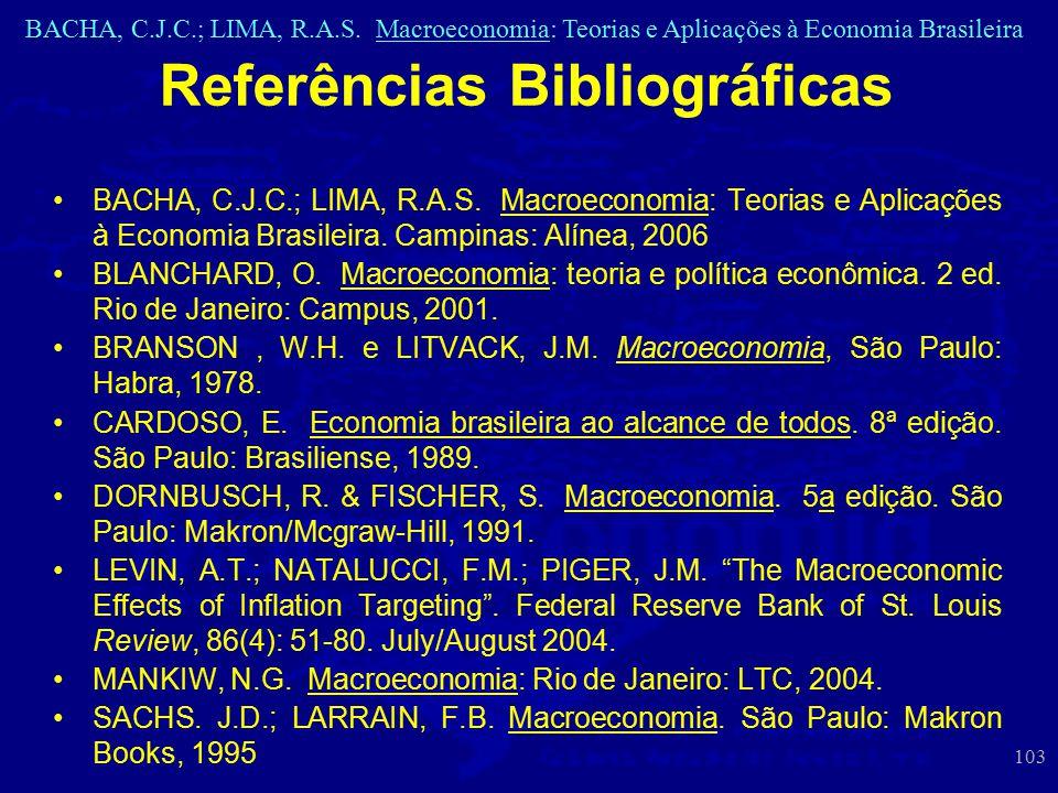 BACHA, C.J.C.; LIMA, R.A.S. Macroeconomia: Teorias e Aplicações à Economia Brasileira 103 Referências Bibliográficas BACHA, C.J.C.; LIMA, R.A.S. Macro