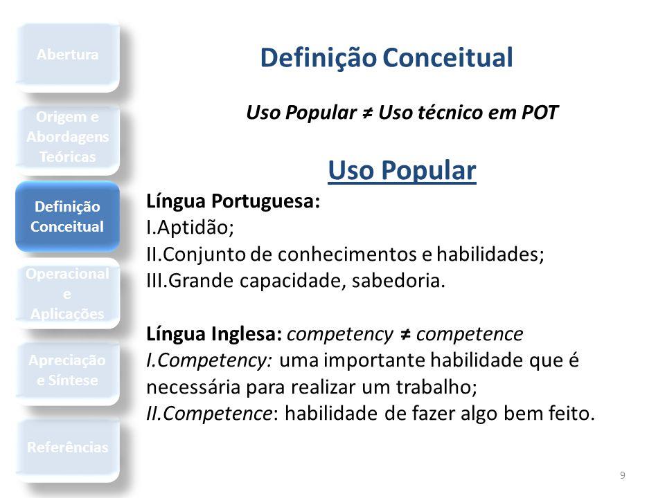 Definição Conceitual 9 Uso Popular ≠ Uso técnico em POT Uso Popular Língua Portuguesa: I.Aptidão; II.Conjunto de conhecimentos e habilidades; III.Gran
