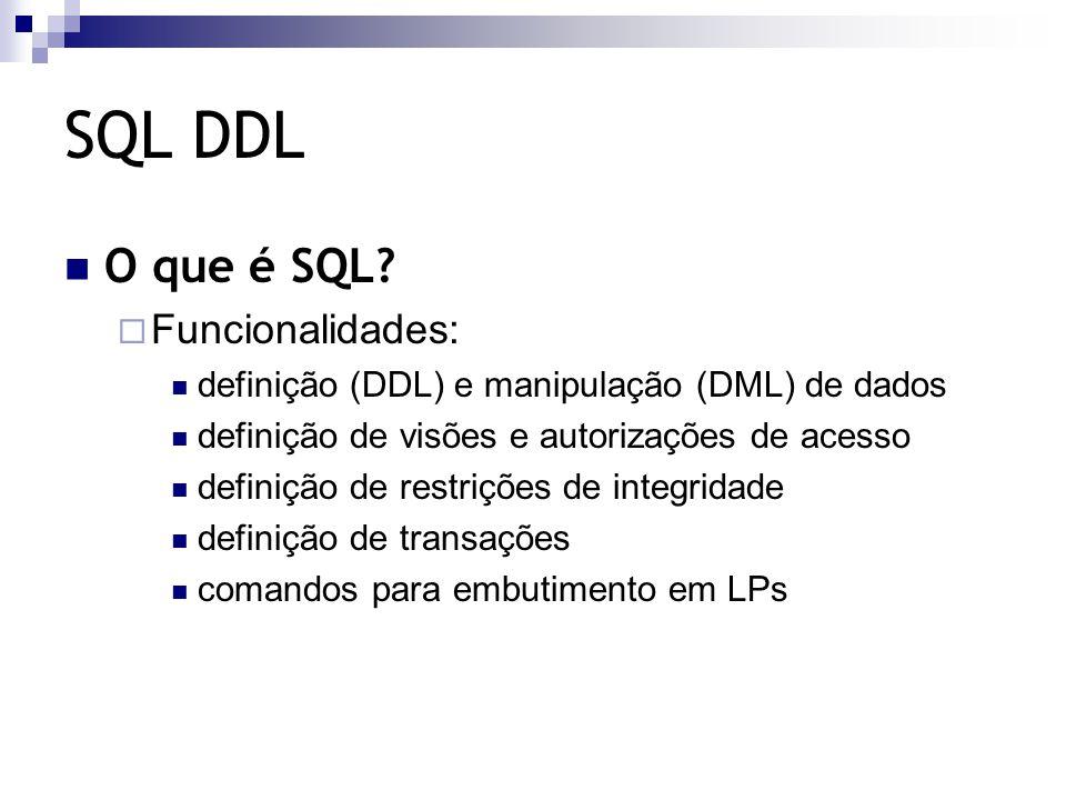 SQL DDL O que é SQL?  Funcionalidades: definição (DDL) e manipulação (DML) de dados definição de visões e autorizações de acesso definição de restriç