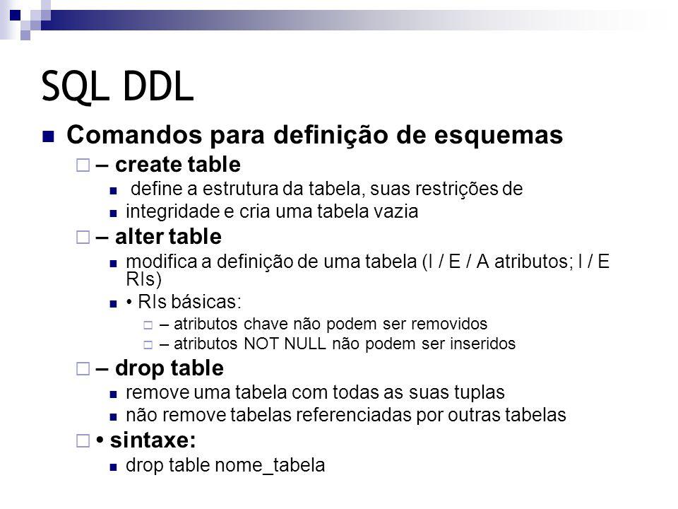 SQL DDL Comandos para definição de esquemas  – create table define a estrutura da tabela, suas restrições de integridade e cria uma tabela vazia  –
