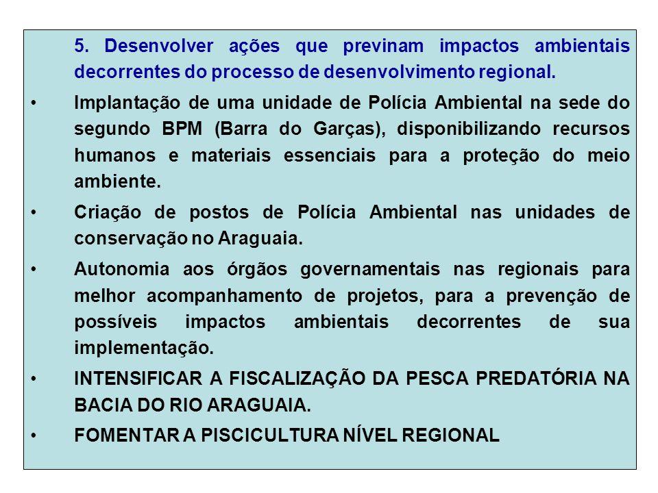 5. Desenvolver ações que previnam impactos ambientais decorrentes do processo de desenvolvimento regional. Implantação de uma unidade de Polícia Ambie