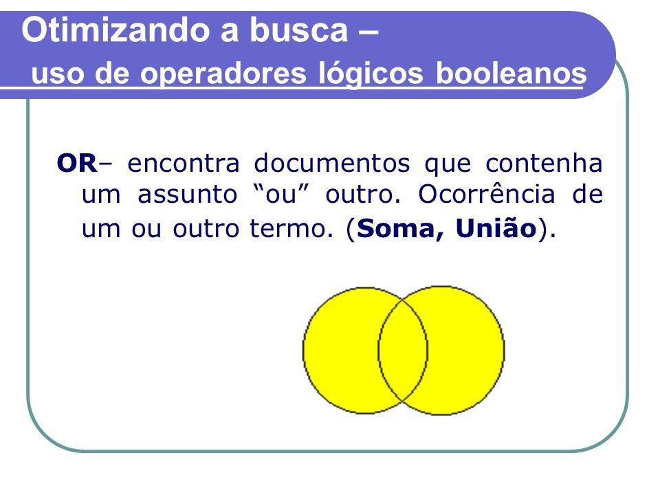 Otimizando a busca – uso de operadores lógicos booleanos OR– encontra documentos que contenha um assunto ou outro.