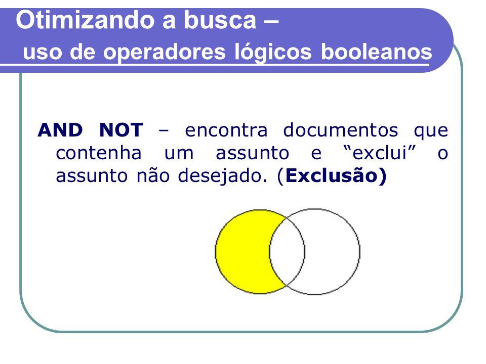 Otimizando a busca – uso de operadores lógicos booleanos AND NOT – encontra documentos que contenha um assunto e exclui o assunto não desejado.