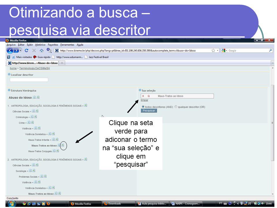 Otimizando a busca – pesquisa via descritor Clique na seta verde para adiconar o termo na sua seleção e clique em pesquisar