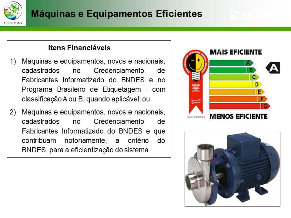 Máquinas e Equipamentos Eficientes Itens Financiáveis 1)Máquinas e equipamentos, novos e nacionais, cadastrados no Credenciamento de Fabricantes Informatizado do BNDES e no Programa Brasileiro de Etiquetagem - com classificação A ou B, quando aplicável; ou 2)Máquinas e equipamentos, novos e nacionais, cadastrados no Credenciamento de Fabricantes Informatizado do BNDES e que contribuam notoriamente, a critério do BNDES, para a eficientização do sistema.