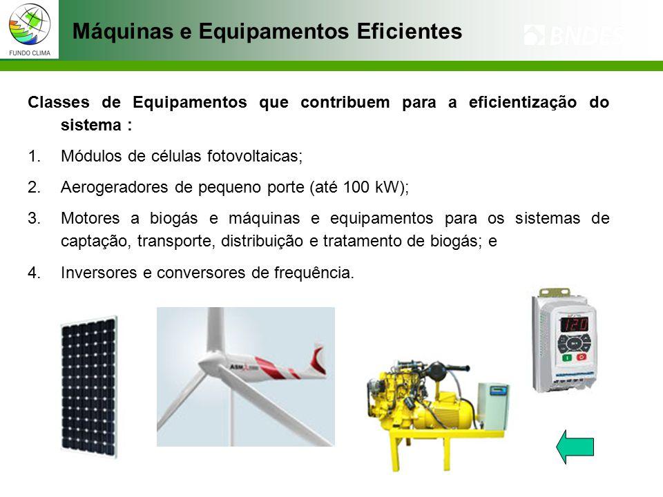 Classes de Equipamentos que contribuem para a eficientização do sistema : 1.Módulos de células fotovoltaicas; 2.Aerogeradores de pequeno porte (até 100 kW); 3.Motores a biogás e máquinas e equipamentos para os sistemas de captação, transporte, distribuição e tratamento de biogás; e 4.Inversores e conversores de frequência.